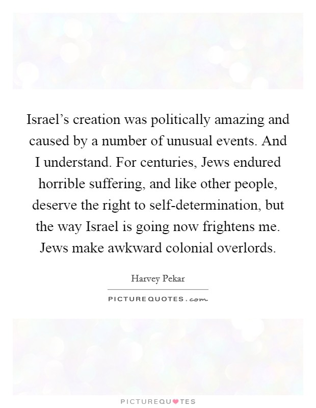 Israel's creation was politically amazing and caused by a number of unusual events. And I understand. For centuries, Jews endured horrible suffering, and like other people, deserve the right to self-determination, but the way Israel is going now frightens me. Jews make awkward colonial overlords. Picture Quote #1