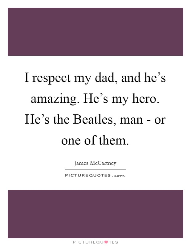 I respect my dad, and he's amazing. He's my hero. He's the Beatles, man - or one of them Picture Quote #1