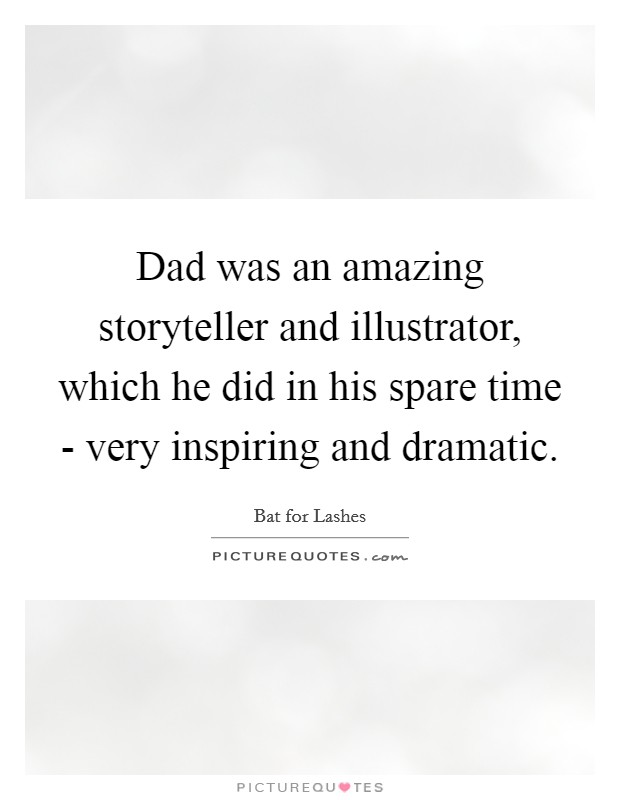 Dad was an amazing storyteller and illustrator, which he did in his spare time - very inspiring and dramatic Picture Quote #1