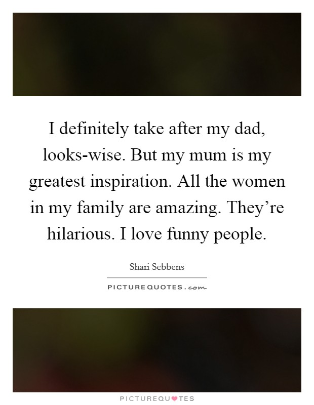 I definitely take after my dad, looks-wise. But my mum is my greatest inspiration. All the women in my family are amazing. They're hilarious. I love funny people Picture Quote #1