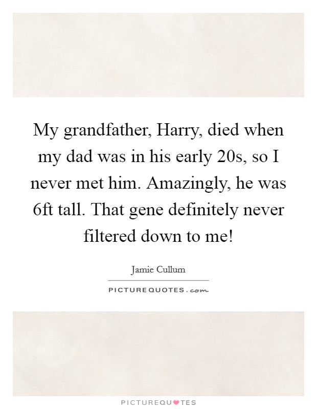 My grandfather, Harry, died when my dad was in his early 20s, so I never met him. Amazingly, he was 6ft tall. That gene definitely never filtered down to me! Picture Quote #1