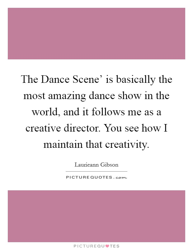 The Dance Scene' is basically the most amazing dance show in the world, and it follows me as a creative director. You see how I maintain that creativity Picture Quote #1