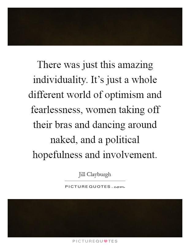 There was just this amazing individuality. It's just a whole different world of optimism and fearlessness, women taking off their bras and dancing around naked, and a political hopefulness and involvement Picture Quote #1