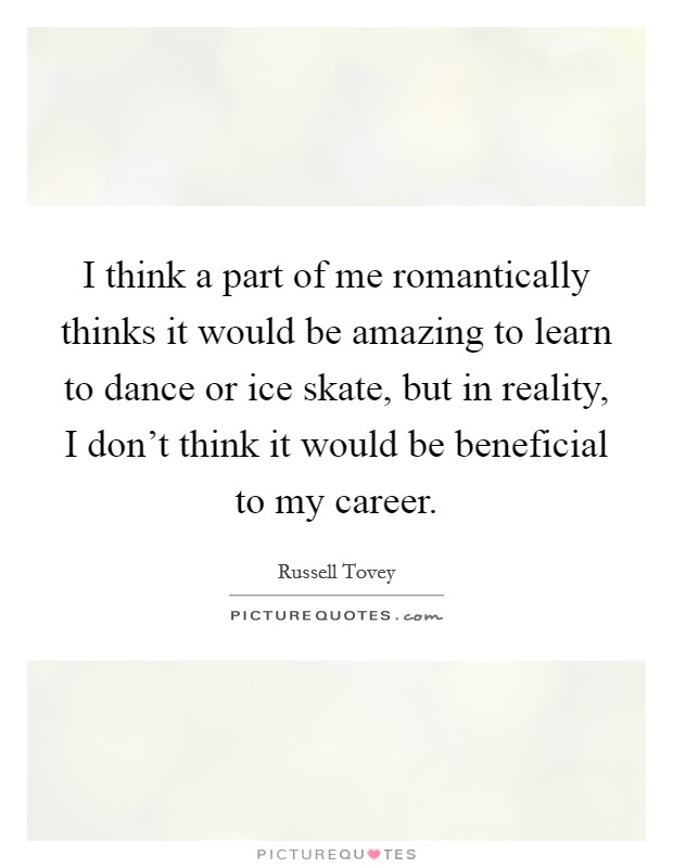 I think a part of me romantically thinks it would be amazing to learn to dance or ice skate, but in reality, I don't think it would be beneficial to my career Picture Quote #1