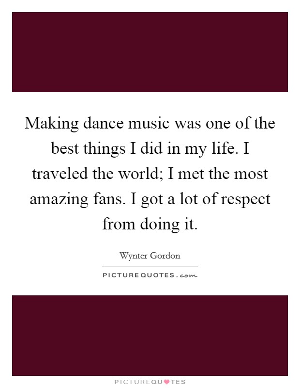Making dance music was one of the best things I did in my life. I traveled the world; I met the most amazing fans. I got a lot of respect from doing it Picture Quote #1