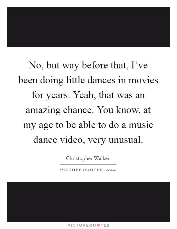 No, but way before that, I've been doing little dances in movies for years. Yeah, that was an amazing chance. You know, at my age to be able to do a music dance video, very unusual Picture Quote #1