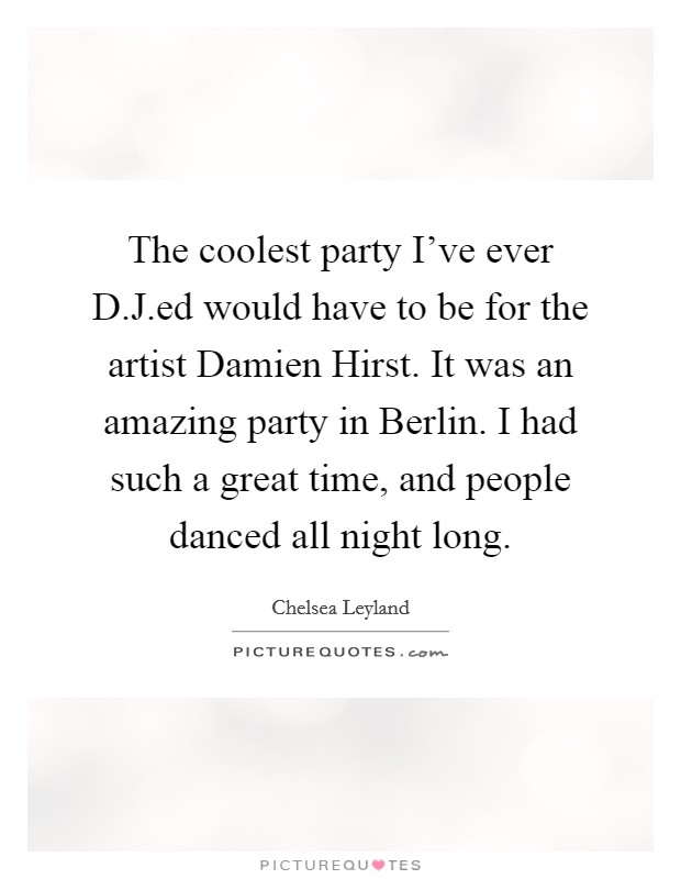 The coolest party I've ever D.J.ed would have to be for the artist Damien Hirst. It was an amazing party in Berlin. I had such a great time, and people danced all night long Picture Quote #1