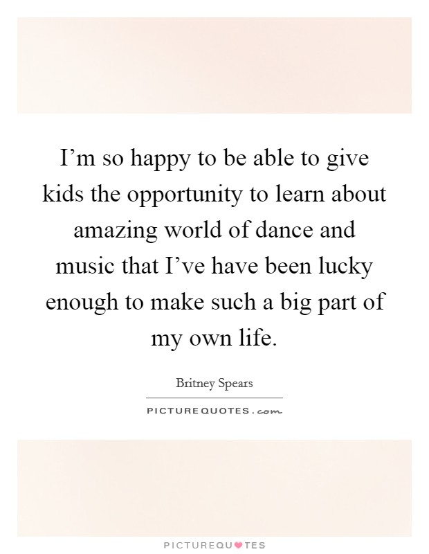 I'm so happy to be able to give kids the opportunity to learn about amazing world of dance and music that I've have been lucky enough to make such a big part of my own life Picture Quote #1