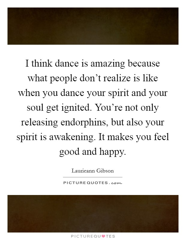 I think dance is amazing because what people don't realize is like when you dance your spirit and your soul get ignited. You're not only releasing endorphins, but also your spirit is awakening. It makes you feel good and happy Picture Quote #1