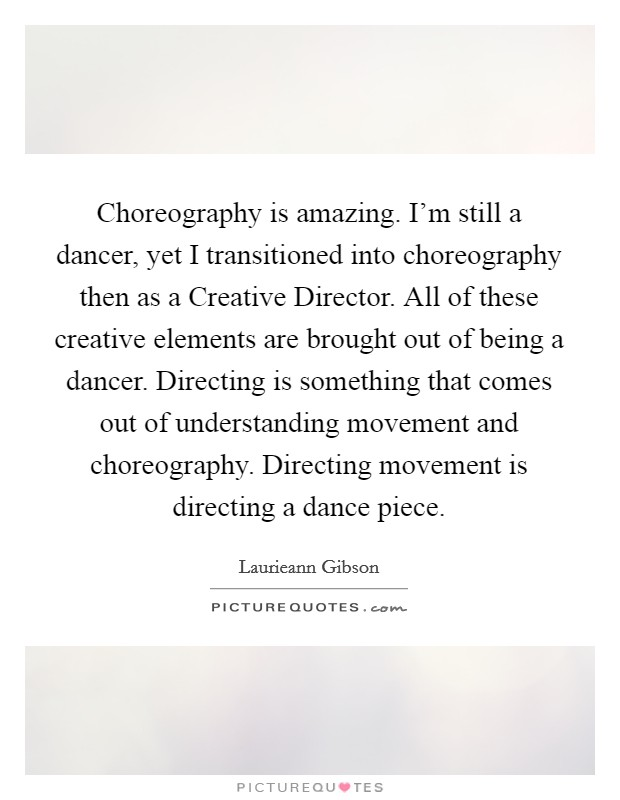 Choreography is amazing. I'm still a dancer, yet I transitioned into choreography then as a Creative Director. All of these creative elements are brought out of being a dancer. Directing is something that comes out of understanding movement and choreography. Directing movement is directing a dance piece Picture Quote #1