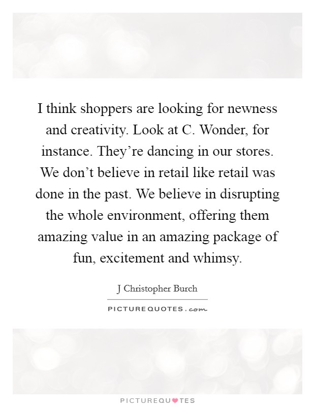 I think shoppers are looking for newness and creativity. Look at C. Wonder, for instance. They're dancing in our stores. We don't believe in retail like retail was done in the past. We believe in disrupting the whole environment, offering them amazing value in an amazing package of fun, excitement and whimsy Picture Quote #1