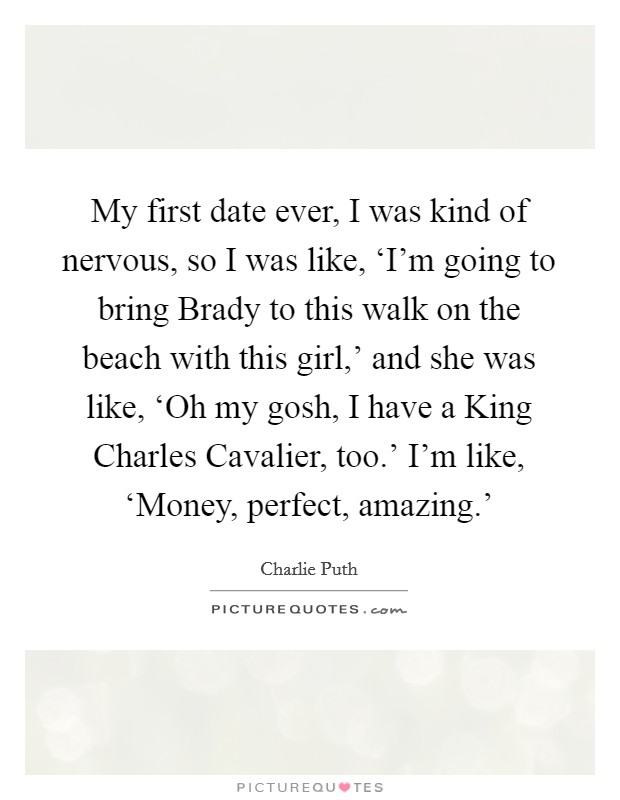 My first date ever, I was kind of nervous, so I was like, 'I'm going to bring Brady to this walk on the beach with this girl,' and she was like, 'Oh my gosh, I have a King Charles Cavalier, too.' I'm like, 'Money, perfect, amazing.' Picture Quote #1