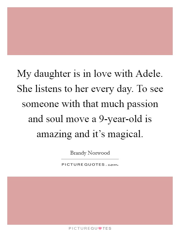 My daughter is in love with Adele. She listens to her every day. To see someone with that much passion and soul move a 9-year-old is amazing and it's magical Picture Quote #1