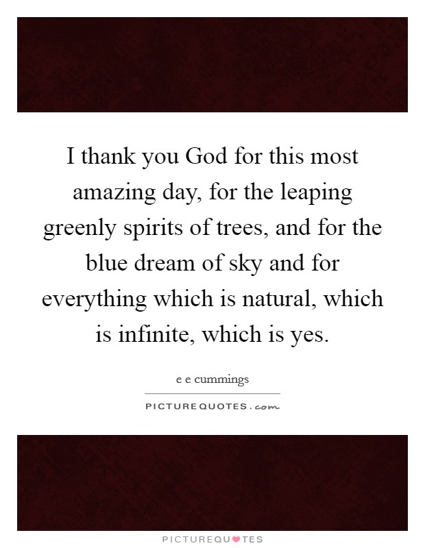 I thank you God for this most amazing day, for the leaping greenly spirits of trees, and for the blue dream of sky and for everything which is natural, which is infinite, which is yes Picture Quote #1