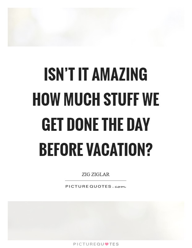 Isn't it amazing how much stuff we get done the day before vacation? Picture Quote #1