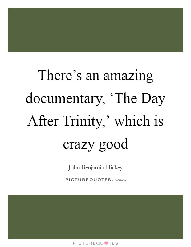 There's an amazing documentary, 'The Day After Trinity,' which is crazy good Picture Quote #1