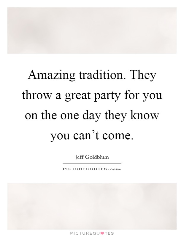 Amazing tradition. They throw a great party for you on the one day they know you can't come Picture Quote #1