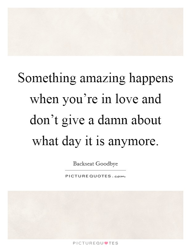 Something amazing happens when you're in love and don't give a damn about what day it is anymore Picture Quote #1