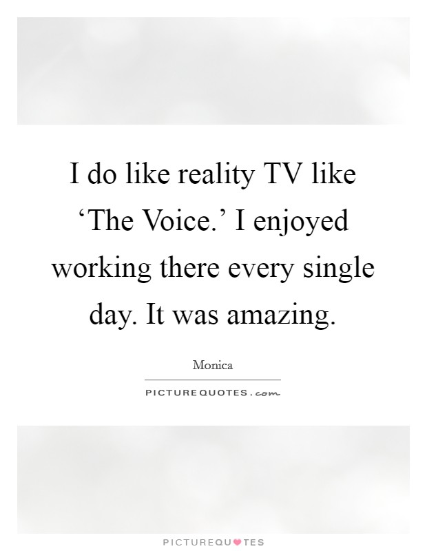 I do like reality TV like 'The Voice.' I enjoyed working there every single day. It was amazing Picture Quote #1