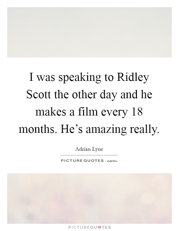 I was speaking to Ridley Scott the other day and he makes a film every 18 months. He's amazing really Picture Quote #1