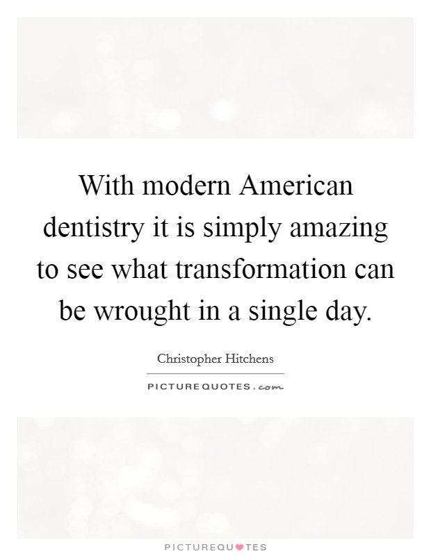 With modern American dentistry it is simply amazing to see what transformation can be wrought in a single day Picture Quote #1