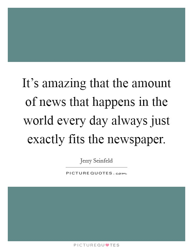 It's amazing that the amount of news that happens in the world every day always just exactly fits the newspaper Picture Quote #1
