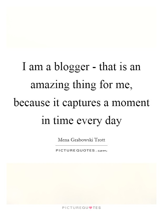 I am a blogger - that is an amazing thing for me, because it captures a moment in time every day Picture Quote #1