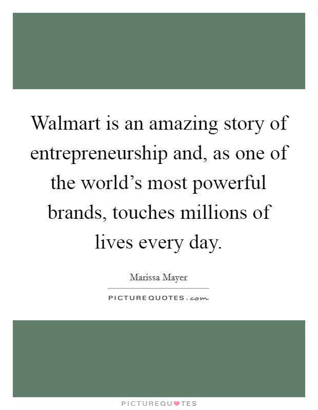 Walmart is an amazing story of entrepreneurship and, as one of the world's most powerful brands, touches millions of lives every day Picture Quote #1