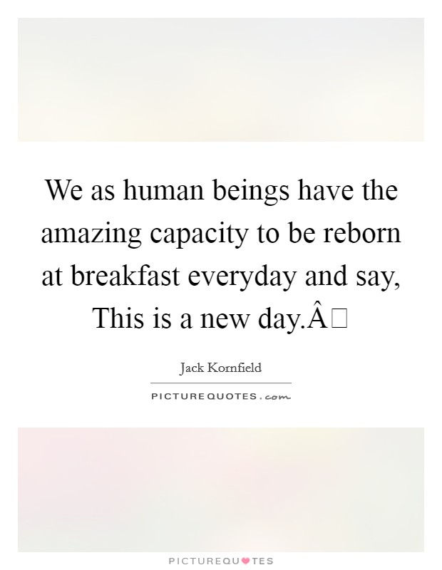 We as human beings have the amazing capacity to be reborn at breakfast everyday and say, This is a new day. Picture Quote #1