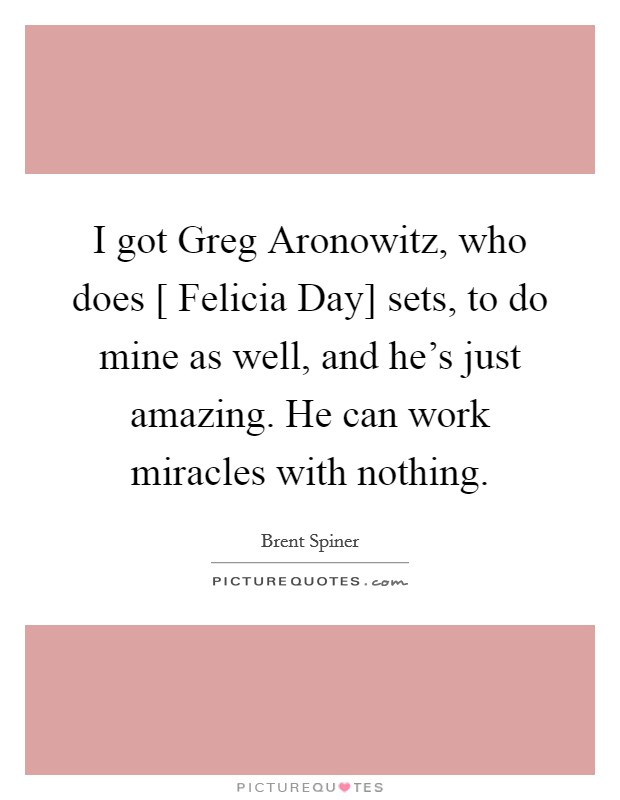 I got Greg Aronowitz, who does [ Felicia Day] sets, to do mine as well, and he's just amazing. He can work miracles with nothing Picture Quote #1