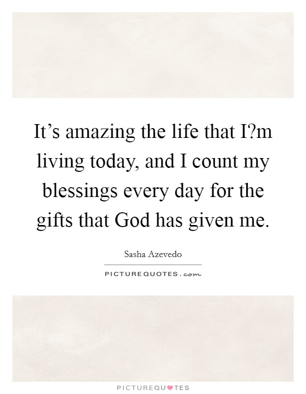 It's amazing the life that I?m living today, and I count my blessings every day for the gifts that God has given me Picture Quote #1