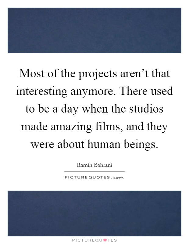 Most of the projects aren't that interesting anymore. There used to be a day when the studios made amazing films, and they were about human beings Picture Quote #1