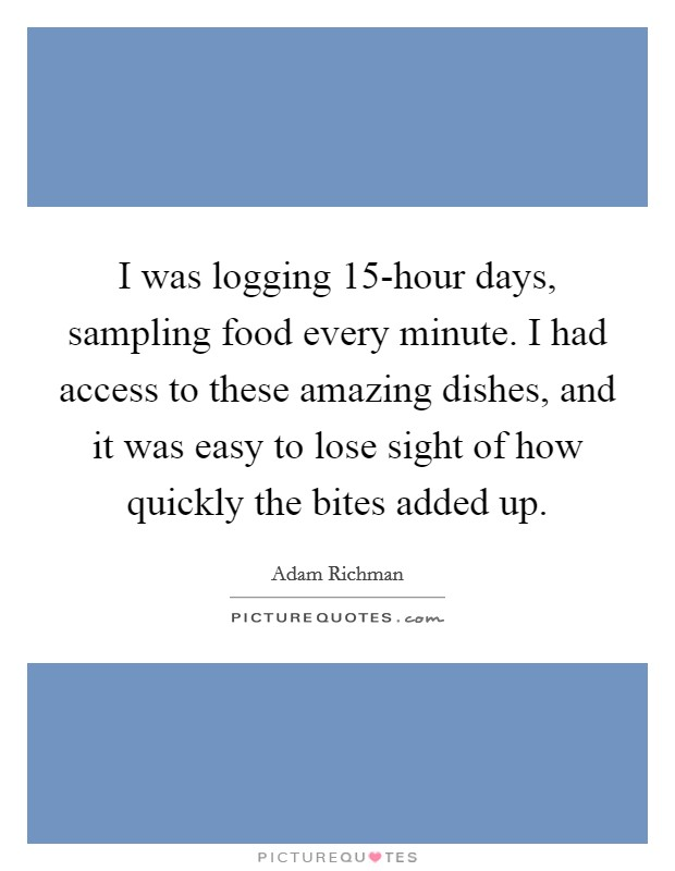 I was logging 15-hour days, sampling food every minute. I had access to these amazing dishes, and it was easy to lose sight of how quickly the bites added up Picture Quote #1