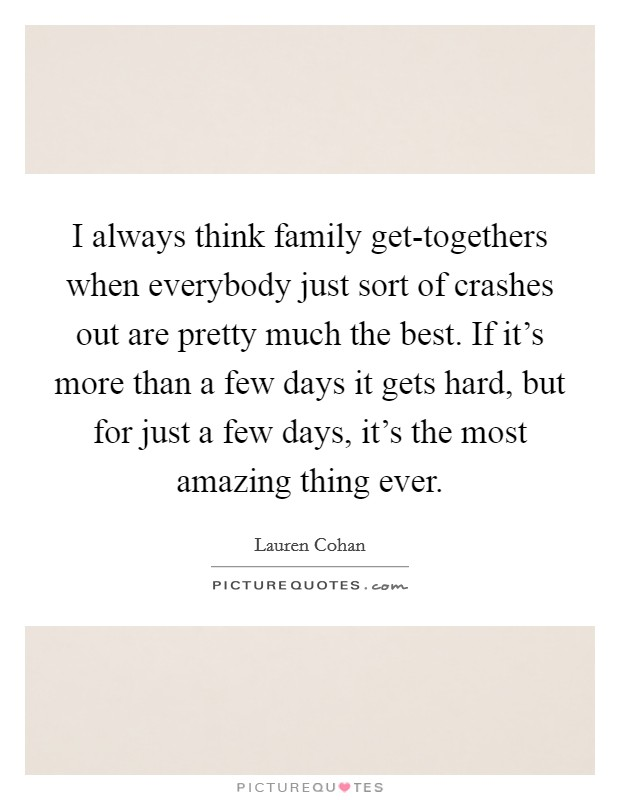 I always think family get-togethers when everybody just sort of crashes out are pretty much the best. If it's more than a few days it gets hard, but for just a few days, it's the most amazing thing ever Picture Quote #1