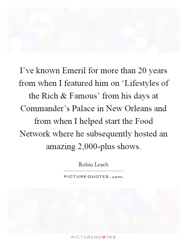 I've known Emeril for more than 20 years from when I featured him on 'Lifestyles of the Rich and Famous' from his days at Commander's Palace in New Orleans and from when I helped start the Food Network where he subsequently hosted an amazing 2,000-plus shows. Picture Quote #1