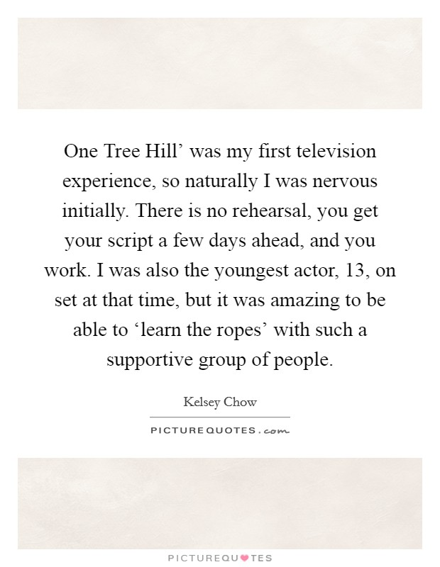 One Tree Hill' was my first television experience, so naturally I was nervous initially. There is no rehearsal, you get your script a few days ahead, and you work. I was also the youngest actor, 13, on set at that time, but it was amazing to be able to 'learn the ropes' with such a supportive group of people Picture Quote #1