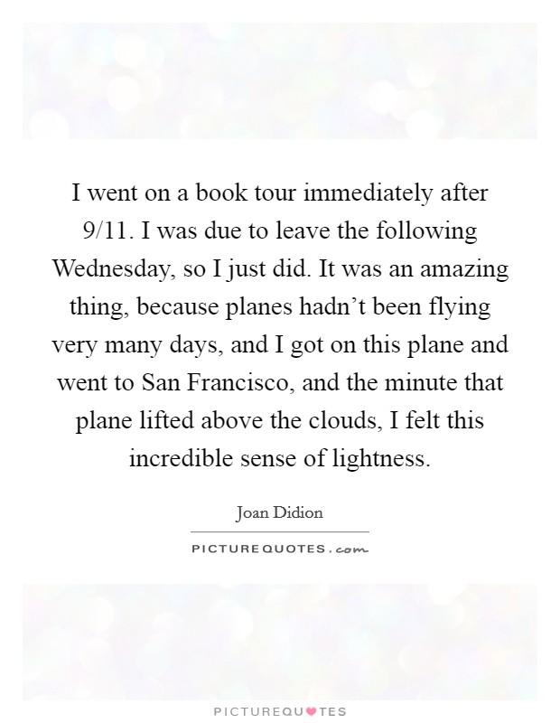 I went on a book tour immediately after 9/11. I was due to leave the following Wednesday, so I just did. It was an amazing thing, because planes hadn't been flying very many days, and I got on this plane and went to San Francisco, and the minute that plane lifted above the clouds, I felt this incredible sense of lightness Picture Quote #1