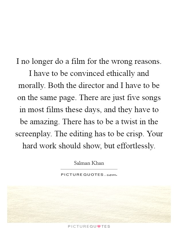 I no longer do a film for the wrong reasons. I have to be convinced ethically and morally. Both the director and I have to be on the same page. There are just five songs in most films these days, and they have to be amazing. There has to be a twist in the screenplay. The editing has to be crisp. Your hard work should show, but effortlessly Picture Quote #1