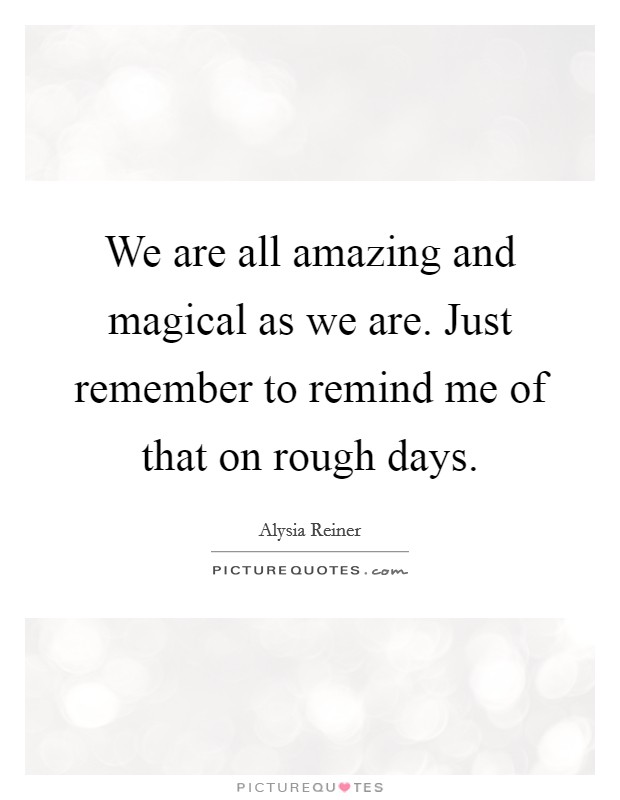 We are all amazing and magical as we are. Just remember to remind me of that on rough days Picture Quote #1