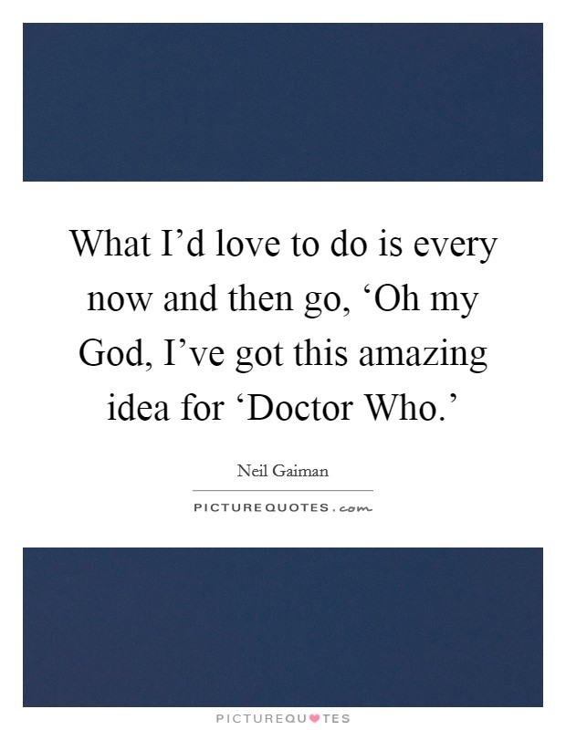 What I'd love to do is every now and then go, 'Oh my God, I've got this amazing idea for 'Doctor Who.' Picture Quote #1