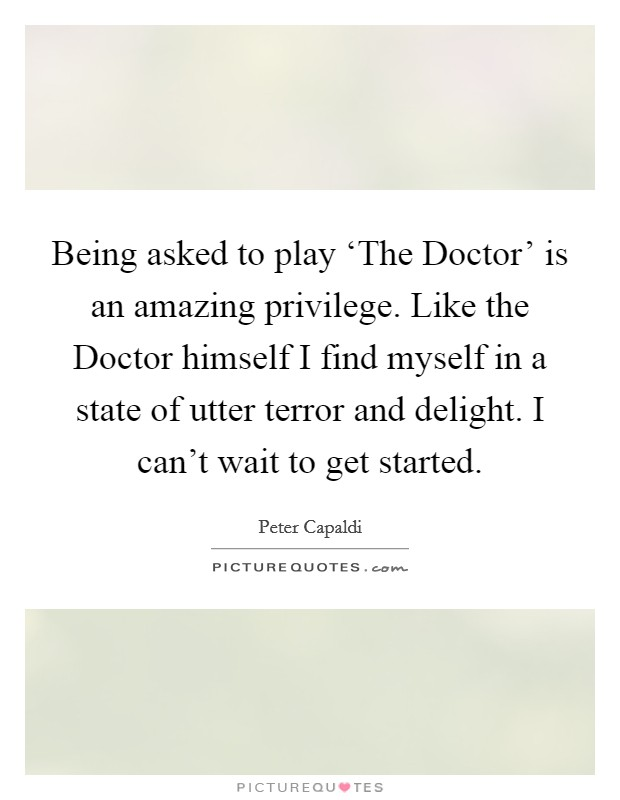 Being asked to play 'The Doctor' is an amazing privilege. Like the Doctor himself I find myself in a state of utter terror and delight. I can't wait to get started Picture Quote #1