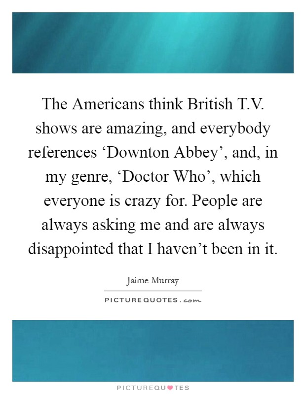The Americans think British T.V. shows are amazing, and everybody references 'Downton Abbey', and, in my genre, 'Doctor Who', which everyone is crazy for. People are always asking me and are always disappointed that I haven't been in it Picture Quote #1