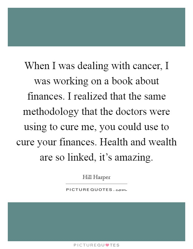 When I was dealing with cancer, I was working on a book about finances. I realized that the same methodology that the doctors were using to cure me, you could use to cure your finances. Health and wealth are so linked, it's amazing Picture Quote #1