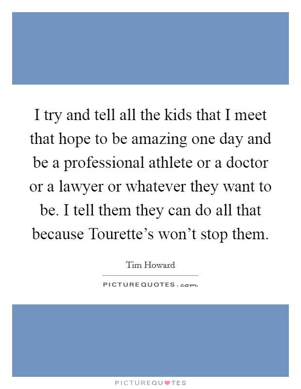 I try and tell all the kids that I meet that hope to be amazing one day and be a professional athlete or a doctor or a lawyer or whatever they want to be. I tell them they can do all that because Tourette's won't stop them Picture Quote #1