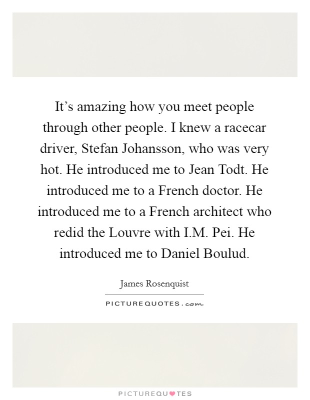 It's amazing how you meet people through other people. I knew a racecar driver, Stefan Johansson, who was very hot. He introduced me to Jean Todt. He introduced me to a French doctor. He introduced me to a French architect who redid the Louvre with I.M. Pei. He introduced me to Daniel Boulud Picture Quote #1