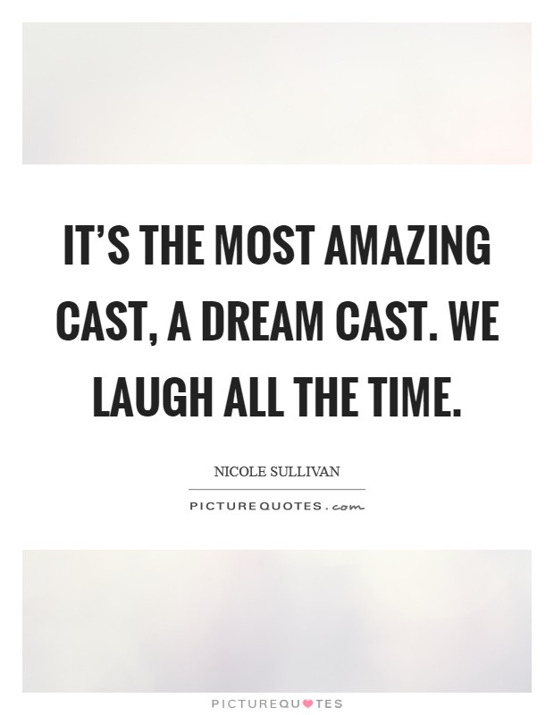 It's the most amazing cast, a dream cast. We laugh all the time. Picture Quote #1