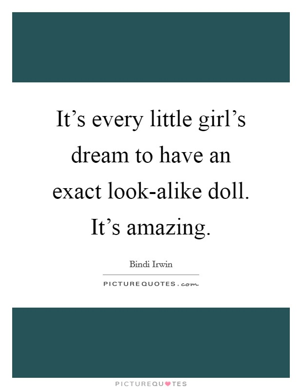 It's every little girl's dream to have an exact look-alike doll. It's amazing Picture Quote #1