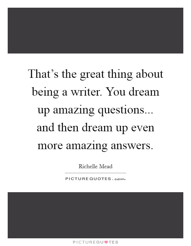 That's the great thing about being a writer. You dream up amazing questions... and then dream up even more amazing answers Picture Quote #1