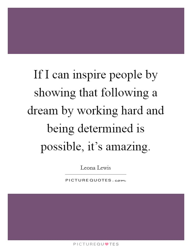If I can inspire people by showing that following a dream by working hard and being determined is possible, it's amazing Picture Quote #1