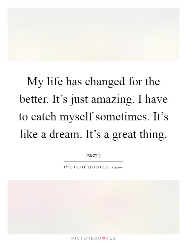 My life has changed for the better. It's just amazing. I have to catch myself sometimes. It's like a dream. It's a great thing Picture Quote #1